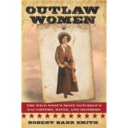 Outlaw Women: The Wild West's Most Notorious Daughters, Wives, and Mothers by Smith, Robert; Smith, Robert Barr, 9781442247291