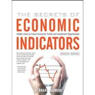 The Secrets of Economic Indicators Hidden Clues to Future Economic Trends and Investment Opportunities by Baumohl, Bernard, 9780132447294
