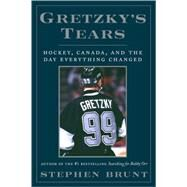 Gretzky's Tears: Hockey, Canada, and the Day Everything Changed by Brunt, Stephen, 9780307397294