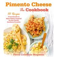 Pimento Cheese: The Cookbook 50 Recipes From Snacks to Main Dishes Inspired by the Classic Southern Favorite by Magness, Perre Coleman, 9781250047298