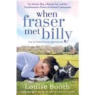When Fraser Met Billy An Autistic Boy, a Rescue Cat, and the Transformative Power of Animal Connections by Booth, Louise, 9781476797298