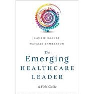 The Emerging Healthcare Leader: A Field Guide by Baedke, Laurie, 9781567937299