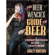 The Beer Wench's Guide to Beer: An Unpretentious Guide to Craft Beer by Routson, Ashley V., 9780760347300