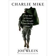 Charlie Mike A True Story of Heroes Who Brought Their Mission Home by Klein, Joe, 9781451677300