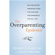 The Overparenting Epidemic: Why Helicopter Parenting Is Bad for Your Kids... and Dangerous for You, Too! by Glass, George; Tabatsky, David, 9781628737301