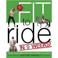 Fit to Ride in 9 Weeks! The Ultimate Exercise Plan: Achieve Straightness, Suppleness, and Stamina In the Saddle by Sansom, Heather, 9781570767302