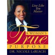 A Woman's True Purpose: Live Like You Matter by Labeach, Nicole, 9781402207303