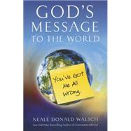 God's Message to the World: You've Got Me All Wrong by Walsch, Neale Donald, 9781937907303