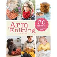 Arm Knitting: 30 Home and Fashion Projects for All Your No-needle Needs by Bassetti, Amanda, 9781438007304