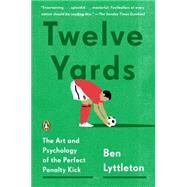 Twelve Yards: The Art and Psychology of the Perfect Penalty Kick by Lyttleton, Ben, 9780143127307