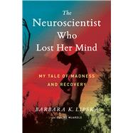The Neuroscientist Who Lost Her Mind by Lipska, Barbara K.; McArdle, Elaine (CON), 9781328787309
