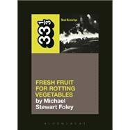 Dead Kennedys' Fresh Fruit for Rotting Vegetables by Foley, Michael Stewart, 9781623567309