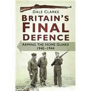 Britain's Final Defence by Clarke, Dale, 9780750967310