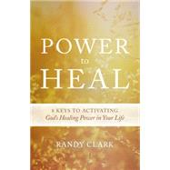Power to Heal: Keys to Activating God's Healing Power in Your Life by Clark, Randy, 9780768407310