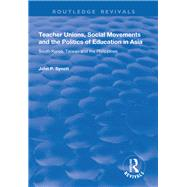 Teacher Unions, Social Movements and the Politics of Education in Asia: South Korea, Taiwan and the Philippines by Synott,John P., 9781138737310