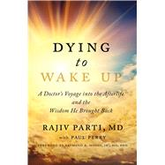 Dying to Wake Up A Doctor's Voyage into the Afterlife and the Wisdom He Brought Back by Parti, Rajiv; Perry, Paul; Moody, Raymond, 9781476797311