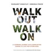 Walk Out Walk On : A Learning Journey into Communities Daring to Live the Future Now by Wheatley, Margaret; Frieze, Deborah, 9781605097312