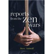 Reports from the Zen Wars The Impossible Rigor of a Questioning Life by Antinoff, Steve, 9781619027312