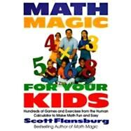Math Magic for Your Kids : Hundreds of Games and Exercises from the Human Calculator to Make Math Fun and Easy by Flansburg, Scott, 9780060977313
