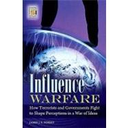 Influence Warfare : How Terrorists and Governments Fight to Shape Perceptions in a War of Ideas by Forest, James J. F.; Hoffman, Bruce, 9780313347313