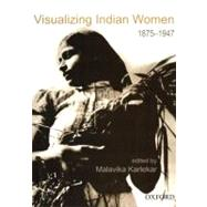 Visualizing Indian Women : A Documentary, 1875-1947 by Malavika Karlekar, 9780195677317