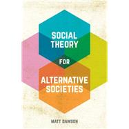 Social Theory for Alternative Societies by Dawson, Matt, 9781137337320