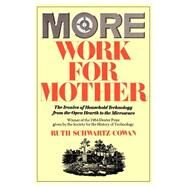 More Work for Mother : The Ironies of Household Technology from the Open Hearth to the Microwave by Cowan, Ruth Schwartz, 9780465047321