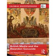 British Media and the Rwandan Genocide by Clarke; John N., 9781138937321
