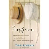 Forgiven: The Amish School Shooting, a Mother's Love, and a Story of Remarkable Grace by Roberts, Terri; Windle, Jeanette (CON); Lewis, Beverly, 9780764217326