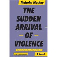 The Sudden Arrival of Violence by Mackay, Malcom, 9780316337328
