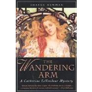 The Wandering Arm A Catherine LeVendeur Mystery by Newman, Sharan, 9780312877330