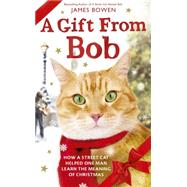 A Gift from Bob How a Street Cat Helped One Man Learn the Meaning of Christmas by Bowen, James, 9781250077332
