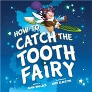 How to Catch the Tooth Fairy by Wallace, Adam; Elkerton, Andy, 9781492637332