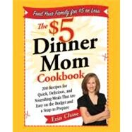 The $5 Dinner Mom Cookbook 200 Recipes for Quick, Delicious, and Nourishing Meals That Are Easy on the Budget and a Snap to Prepare by Chase, Erin, 9780312607333