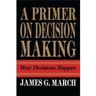 Primer on Decision Making : How Decisions Happen by March, James G., 9781439157336