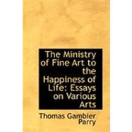 The Ministry of Fine Art to the Happiness of Life: Essays on Various Arts by Parry, Thomas Gambier, 9780554997339