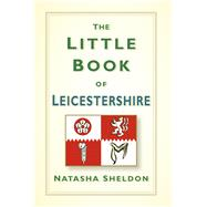 The Little Book of Leicestershire by Sheldon, Natasha, 9780750967341