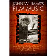 John Williams's Film Music: Jaws, Star Wars, Raiders of the Lost Ark, and the Return of the Classical Hollywood Music Style by Audissino, Emilio, 9780299297343