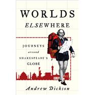 Worlds Elsewhere Journeys Around Shakespeare's Globe by Dickson, Andrew, 9780805097344