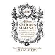 Allum's Antiques Almanac An Annual Compendium of Stories and Facts from the World of Art and Antiques by Allum, Mark, 9781848317345