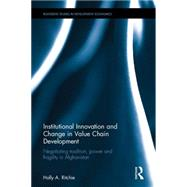 Institutional Innovation and Change in Value Chain Development: Negotiating Tradition, Power and Fragility in Afghanistan by Ritchie; Holly A., 9781138927346