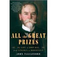 All the Great Prizes : The Life of John Hay, from Lincoln to Roosevelt by Taliaferro, John, 9781416597346