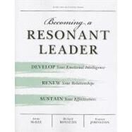 Becoming a Resonant Leader : Develop Your Emotional Intelligence, Renew Your Relationships, Sustain Your Effectiveness by McKee, Annie, 9781422117347