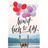 How It Feels to Fly by Holmes, Kathryn, 9780062387349
