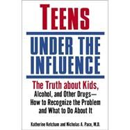 Teens under the Influence : The Truth about Kids, Alcohol, and Other Drugs- How to Recognize the Problem and What to Do about It
