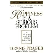 Happiness Is a Serious Problem : A Human Nature Repair Manual by Prager, Dennis, 9780060987350