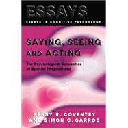 Saying, Seeing and Acting: The Psychological Semantics of Spatial Prepositions by Coventry,Kenny R., 9781138877351