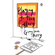 Playing to the Gallery Helping Contemporary Art in Its Struggle to Be Understood by Perry, Grayson, 9780143127352