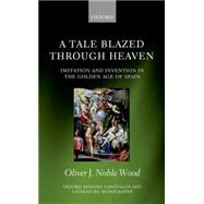 A Tale Blazed Through Heaven Imitation and Invention in the Golden Age of Spain by Noble-Wood, Oliver J., 9780198707356