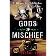 Gods of Mischief My Undercover Vendetta to Take Down the Vagos Outlaw Motorcycle Gang by Rowe, George, 9781451667356
